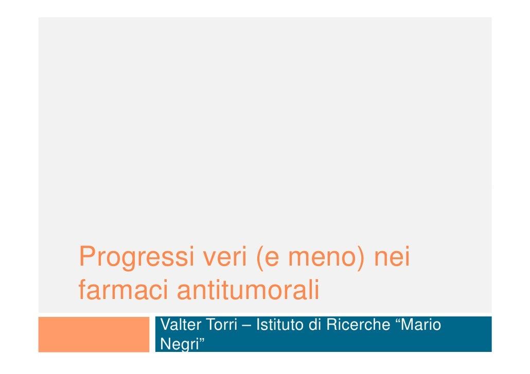 """Progressi veri (e meno) nei farmaci antitumorali       Valter Torri – Istituto di Ricerche """"Mario       Negri"""""""