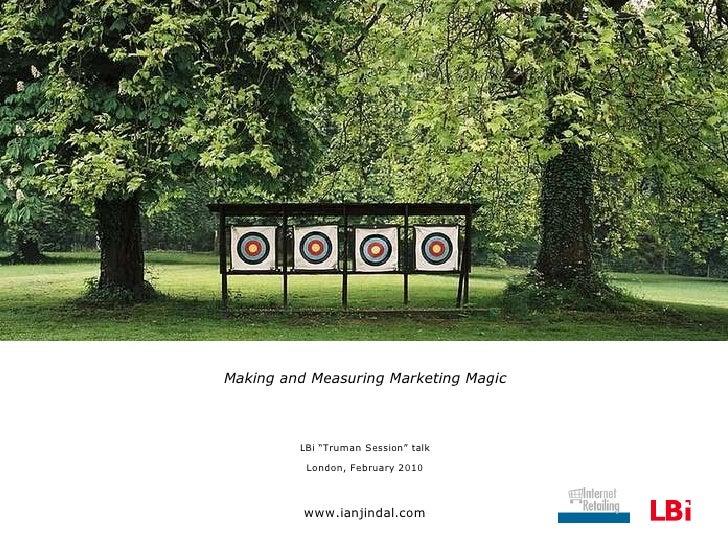 """<ul><li>Making and Measuring Marketing Magic </li></ul><ul><li>LBi """"Truman Session"""" talk </li></ul><ul><li>London, Februar..."""