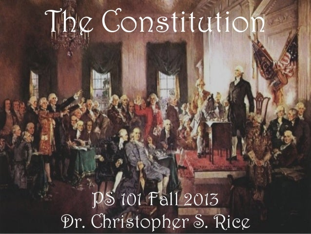 The Constitution PS 101 Fall 2013 Dr. Christopher S. Rice