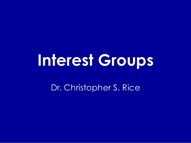 Interest Groups Dr. Christopher S. Rice