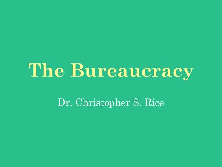 The Bureaucracy   Dr. Christopher S. Rice