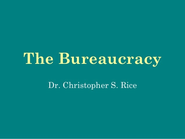 The Bureaucracy Dr. Christopher S. Rice