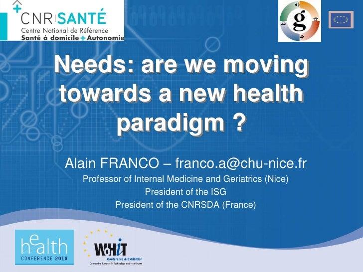 Needs: are we moving towards a new health     paradigm ? Alain FRANCO – franco.a@chu-nice.fr   Professor of Internal Medic...