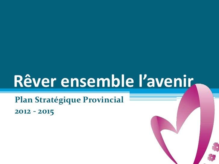 Rêver ensemble l'avenirPlan Stratégique Provincial2012 - 2015
