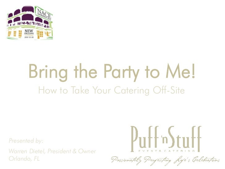 Bring the Party to Me!          How to Take Your Catering Off-SitePresented by:Warren Dietel, President & OwnerOrlando, FL