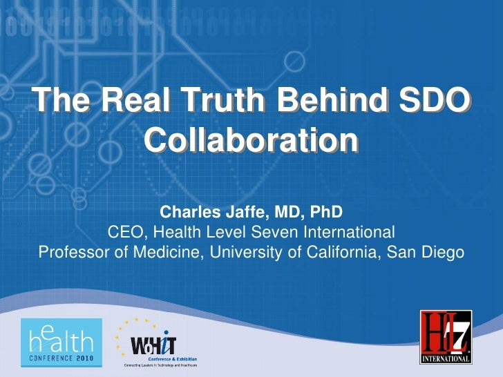 The Real Truth Behind SDO       Collaboration                Charles Jaffe, MD, PhD          CEO, Health Level Seven Inter...