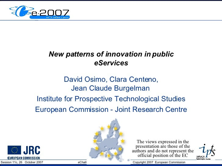 New patterns of innovation in public eServices David Osimo, Clara Centeno, Jean Claude Burgelman  Institute for Prospectiv...