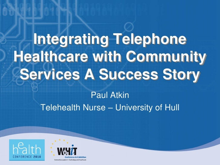 Integrating Telephone Healthcare with Community  Services A Success Story                Paul Atkin    Telehealth Nurse – ...