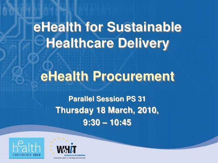 eHealth for Sustainable  Healthcare Delivery   eHealth Procurement       Parallel Session PS 31    Thursday 18 March, 2010...