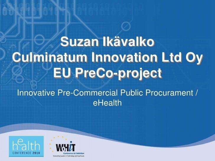 Suzan Ikävalko Culminatum Innovation Ltd Oy       EU PreCo-project Innovative Pre-Commercial Public Procurament /         ...