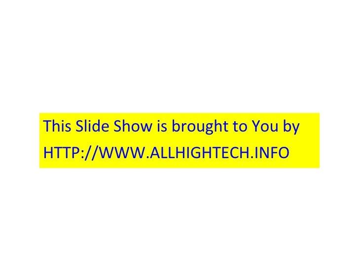 <ul><li>This Slide Show is brought to You by  </li></ul><ul><li>HTTP://WWW.ALLHIGHTECH.INFO </li></ul>