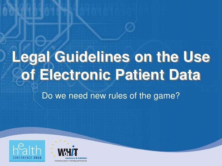 Legal Guidelines on the Use  of Electronic Patient Data     Do we need new rules of the game?