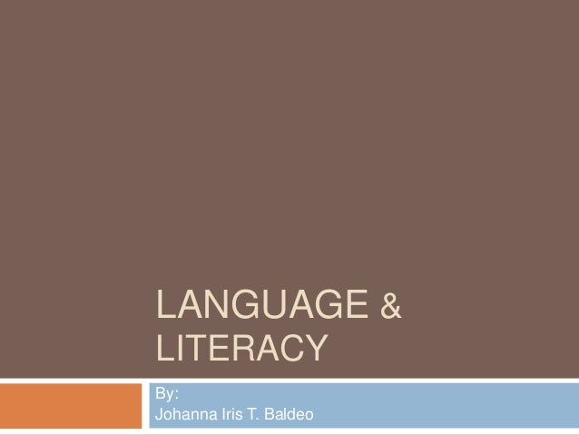 LANGUAGE & LITERACY By: Johanna Iris T. Baldeo