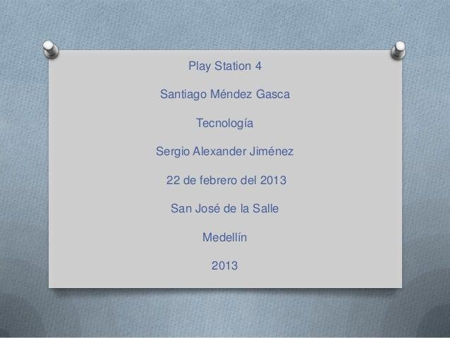 Play Station 4Santiago Méndez Gasca       TecnologíaSergio Alexander Jiménez 22 de febrero del 2013  San José de la Salle ...