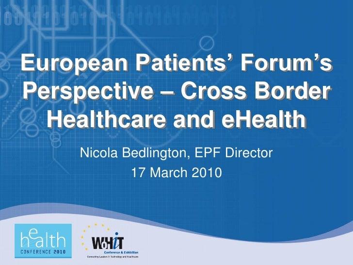 European Patients' Forum's Perspective – Cross Border   Healthcare and eHealth     Nicola Bedlington, EPF Director        ...