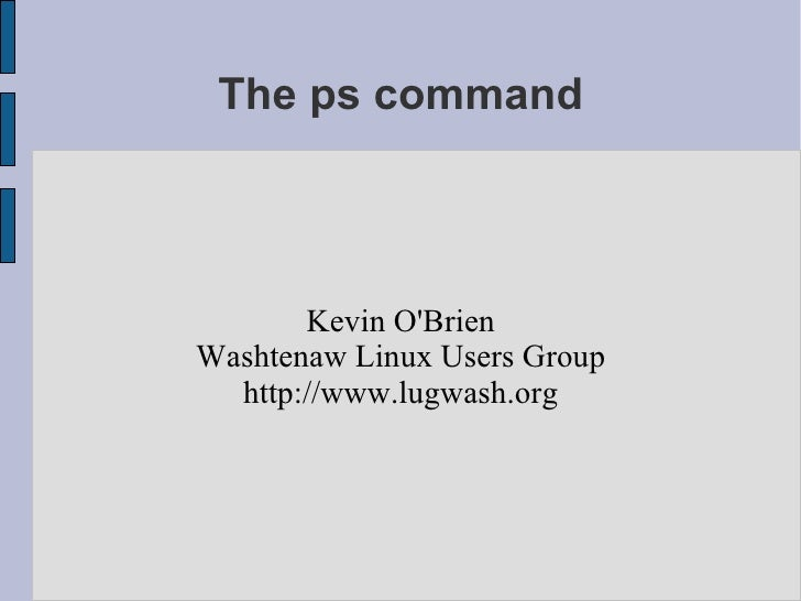 The ps command           Kevin O'Brien Washtenaw Linux Users Group   http://www.lugwash.org