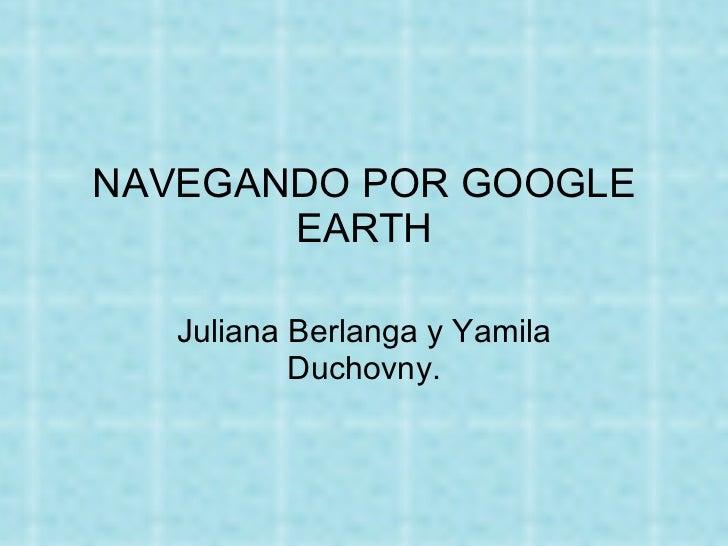 NAVEGANDO POR GOOGLE EARTH Juliana Berlanga y Yamila Duchovny.