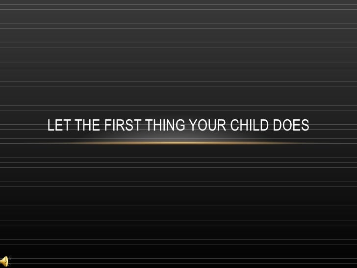 LET THE FIRST THING YOUR CHILD DOES