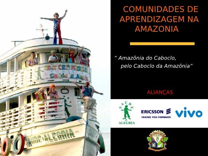 """COMUNIDADES DE  APRENDIZAGEM NA     AMAZONIA   """" Amazônia do Caboclo,   pelo Caboclo da Amazônia""""                ALIANÇAS"""