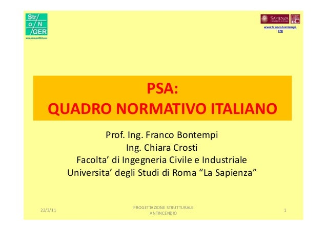 PSA: QUADRO NORMATIVO ITALIANO Prof. Ing. Franco Bontempi Ing. Chiara Crosti Facolta' di Ingegneria Civile e Industriale U...