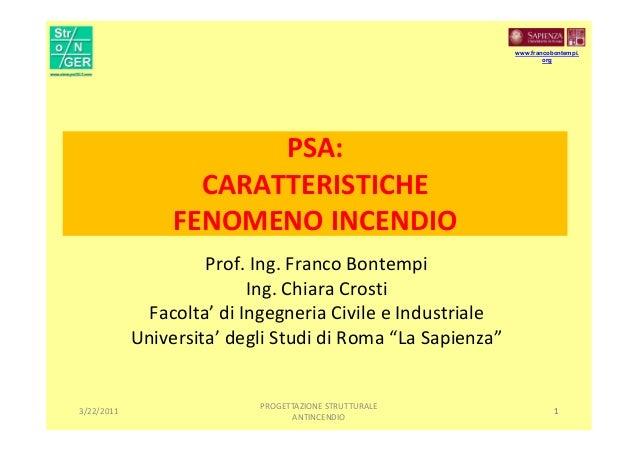 1 PSA: CARATTERISTICHE FENOMENO INCENDIO Prof. Ing. Franco Bontempi Ing. Chiara Crosti Facolta' di Ingegneria Civile e Ind...