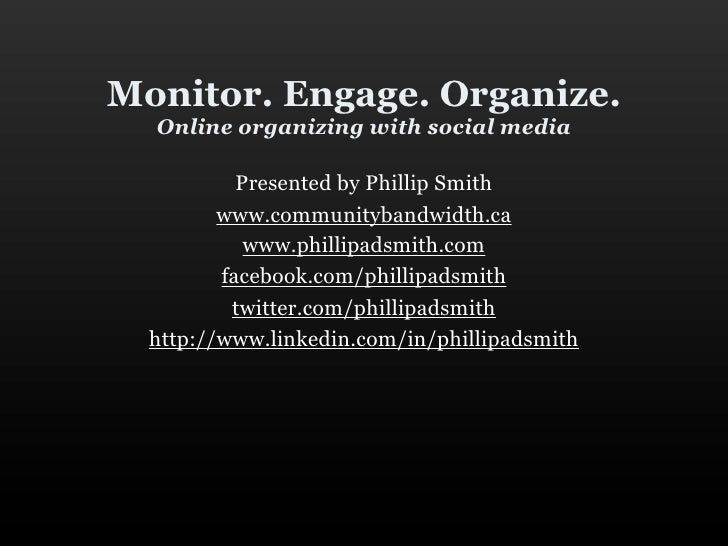 Monitor. Engage. Organize.   Online organizing with social media             Presented by Phillip Smith          www.commu...