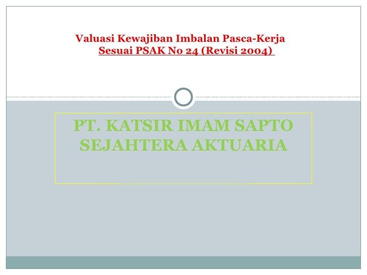 PT. KATSIR IMAM SAPTO SEJAHTERA AKTUARIA Valuasi Kewajiban Imbalan Pasca-Kerja   Sesuai PSAK No 24 (Revisi 2004)