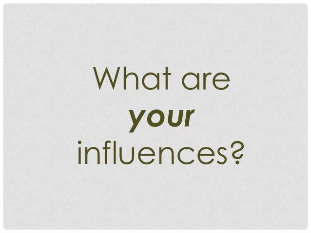 What are     yourinfluences?