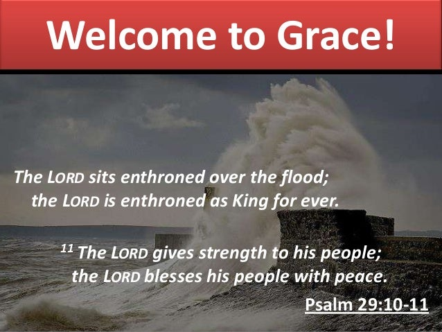 Welcome to Grace! The LORD sits enthroned over the flood; the LORD is enthroned as King for ever. 11 The LORD gives streng...