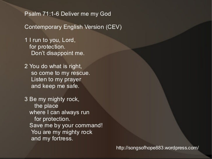 Psalm 71:1-6 Deliver me my GodContemporary English Version (CEV)1 I run to you, Lord,  for protection.   Don't disappoint ...