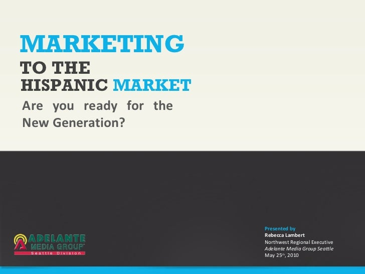 MARKETING Are you ready for the New Generation? TO THE HISPANIC  MARKET Presented by Rebecca Lambert Northwest Regional Ex...