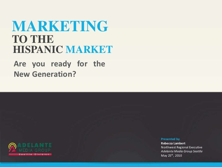 MARKETINGTO THEHISPANIC MARKETAre you ready for theNew Generation?                        Presented by                    ...
