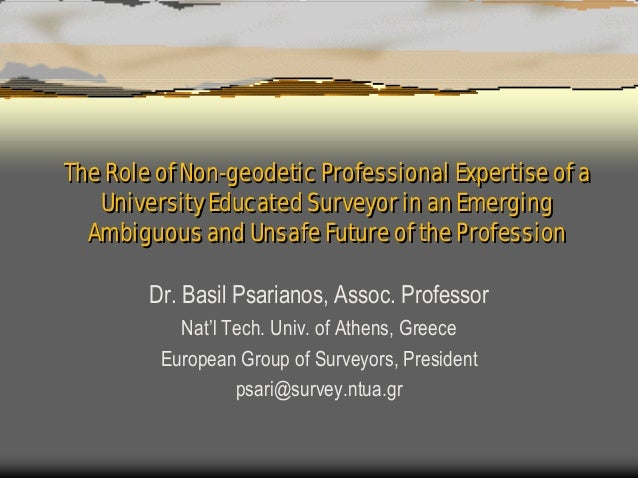 The Role of Non-geodetic Professional Expertise of a   University Educated Surveyor in an Emerging  Ambiguous and Unsafe F...