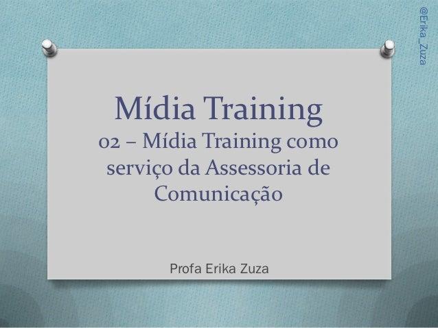 @Erika_Zuza Mídia Training02 – Mídia Training como serviço da Assessoria de      Comunicação       Profa Erika Zuza