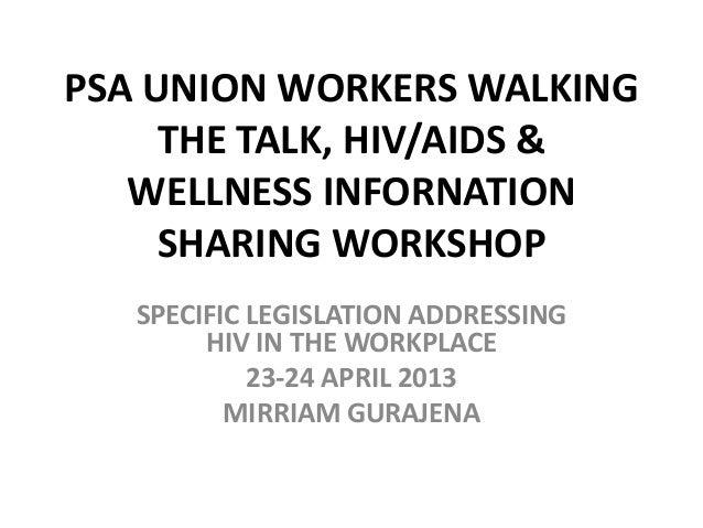 PSA UNION WORKERS WALKINGTHE TALK, HIV/AIDS &WELLNESS INFORNATIONSHARING WORKSHOPSPECIFIC LEGISLATION ADDRESSINGHIV IN THE...