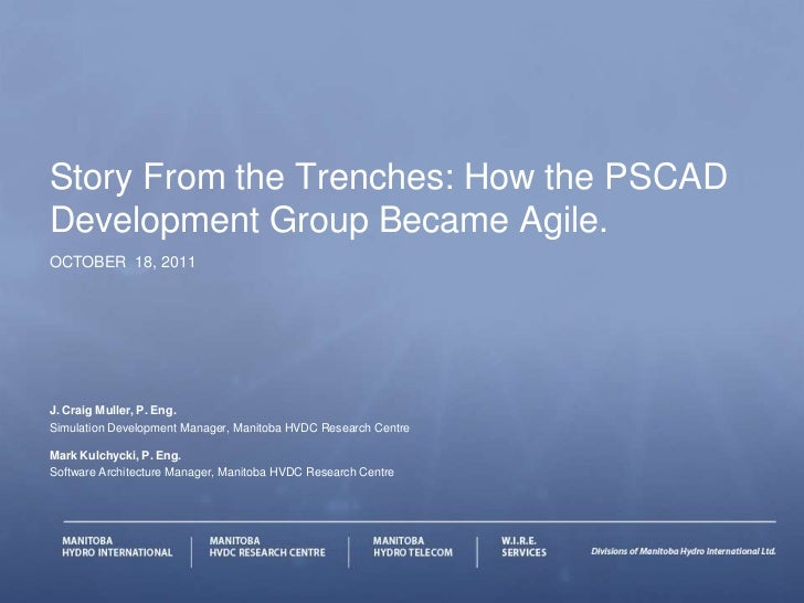 Story From the Trenches: How the PSCADDevelopment Group Became Agile.OCTOBER 18, 2011J. Craig Muller, P. Eng.Simulation De...