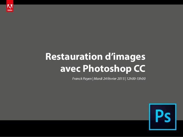 Restauration d'images avec Photoshop CC Franck Payen | Mardi 24 février 2015 | 12h00-13h00