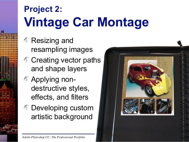 Project 2:  Vintage Car Montage Resizing and resampling images Creating vector paths and shape layers Applying nondestruct...