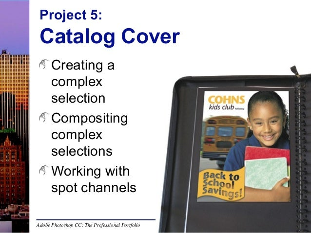 Project 5:  Catalog Cover Creating a complex selection Compositing complex selections Working with spot channels Adobe Pho...