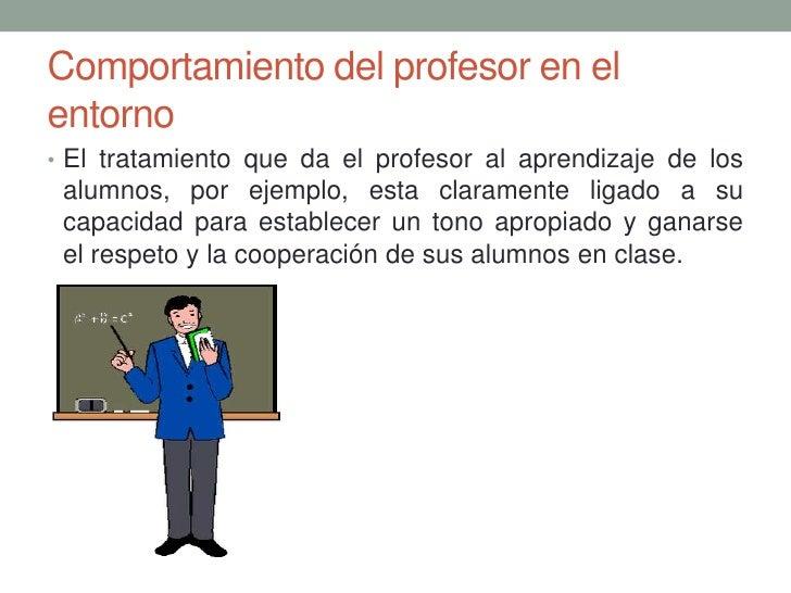 Comportamiento del profesor en elentorno• El tratamiento que da el profesor al aprendizaje de los alumnos, por ejemplo, es...