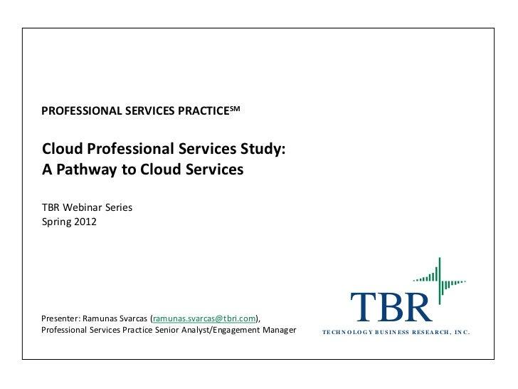 PROFESSIONAL SERVICES PRACTICESMCloud Professional Services Study:A Pathway to Cloud ServicesTBR Webinar SeriesSpring 2012...