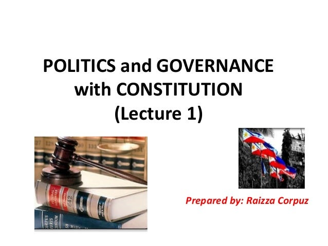 POLITICS and GOVERNANCE with CONSTITUTION (Lecture 1) Prepared by: Raizza Corpuz