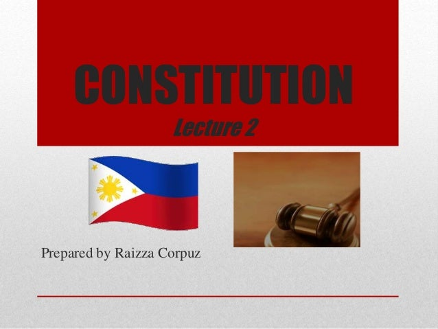 CONSTITUTION Lecture 2 Prepared by Raizza Corpuz