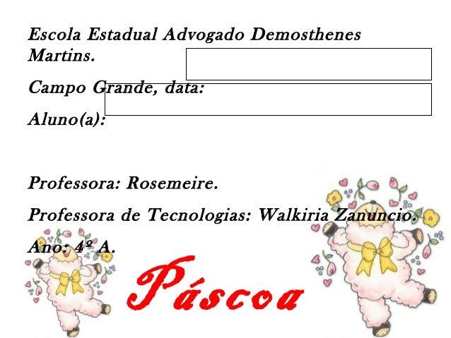 Páscoa Escola Estadual Advogado Demosthenes Martins. Campo Grande, data: Aluno(a): Professora: Rosemeire. Professora de Te...