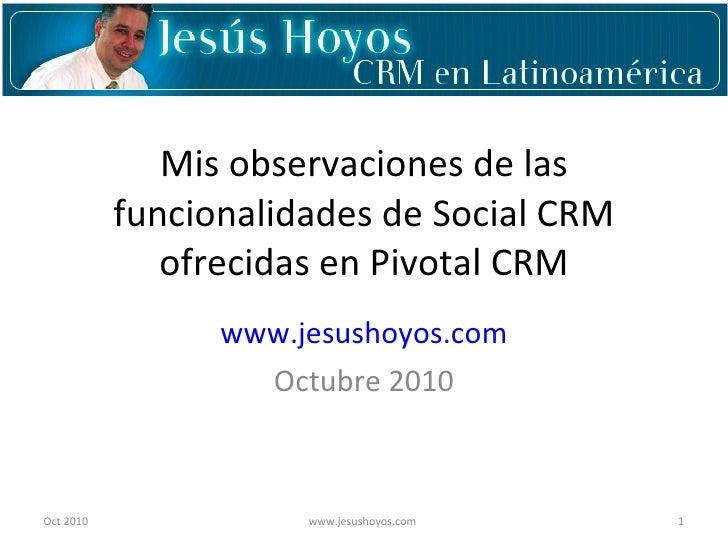 Mis observaciones de las funcionalidades de Social CRM ofrecidas en Pivotal CRM www.jesushoyos.com Octubre 2010 Oct 2010 w...