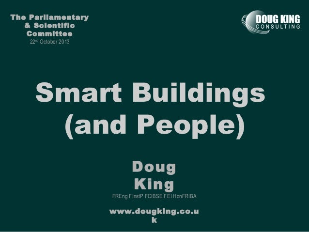 The Parliamentary & Scientific Committee 22nd October 2013  Smart Buildings (and People) Doug King  FREng FInstP FCIBSE FE...