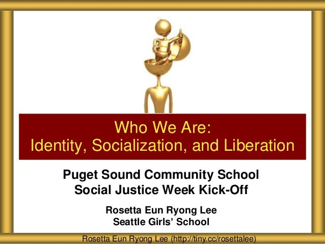 Who We Are: Identity, Socialization, and Liberation Puget Sound Community School Social Justice Week Kick-Off Rosetta Eun ...