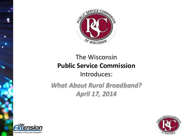 The Wisconsin Public Service Commission Introduces: What About Rural Broadband? April 17, 2014