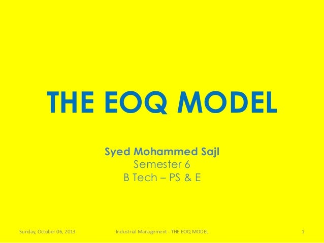 THE EOQ MODEL Syed Mohammed Sajl Semester 6 B Tech – PS & E Sunday, October 06, 2013 Industrial Management - THE EOQ MODEL...