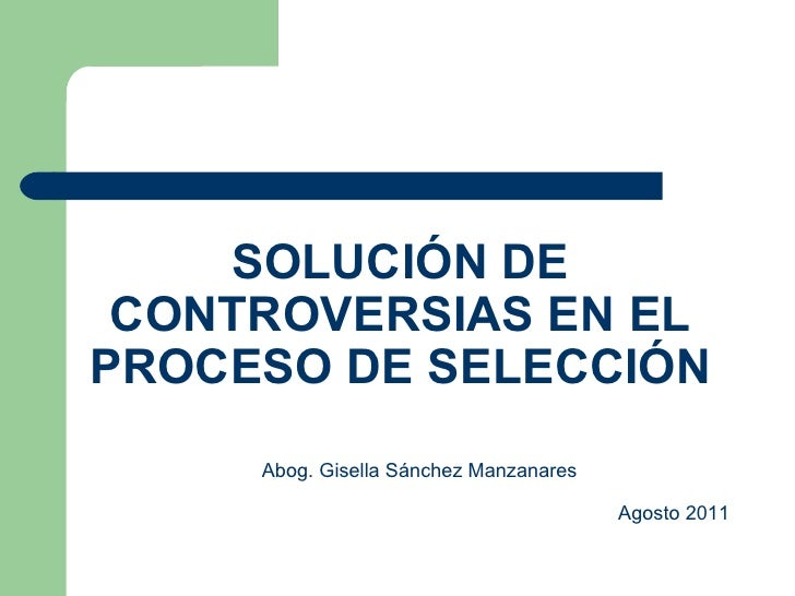 SOLUCIÓN DE CONTROVERSIAS EN EL PROCESO DE SELECCIÓN Abog. Gisella Sánchez Manzanares   Agosto 2011